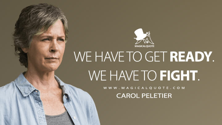 We have to get ready. We have to fight. - Carol Peletier(The Walking Dead Quotes)