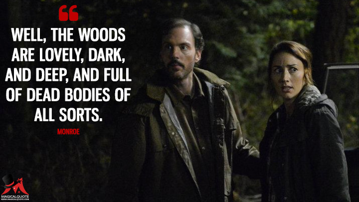 Well, the woods are lovely, dark, and deep, and full of dead bodies of all sorts. - Monroe (Grimm Quotes)
