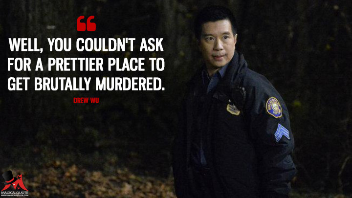 Well, you couldn't ask for a prettier place to get brutally murdered. - Drew Wu (Grimm Quotes)