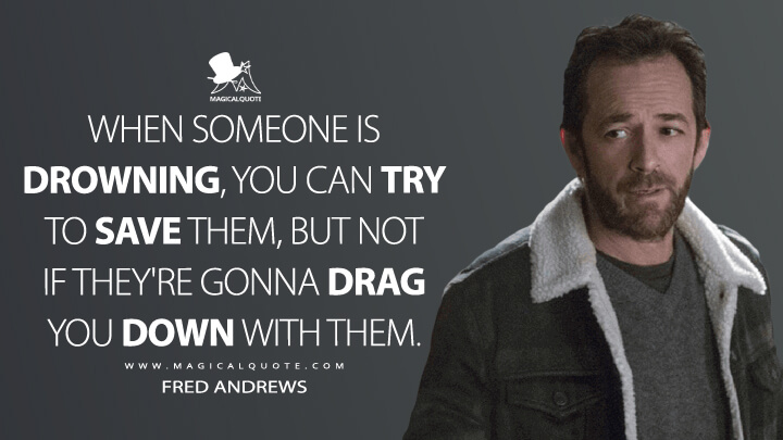 When someone is drowning, you can try to save them, but not if they're gonna drag you down with them. - Fred Andrews (Riverdale Quotes)