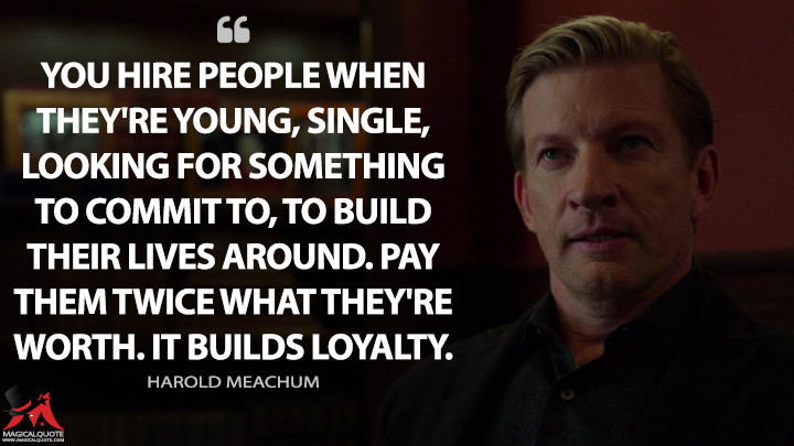 You hire people when they're young, single, looking for something to commit to, to build their lives around. Pay them twice what they're worth. It builds loyalty. - Harold Meachum (Iron Fist Quotes)