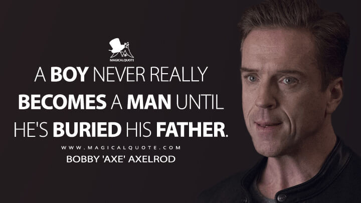 A boy never really becomes a man until he's buried his father. - Bobby 'Axe' Axelrod (Billions Quotes)
