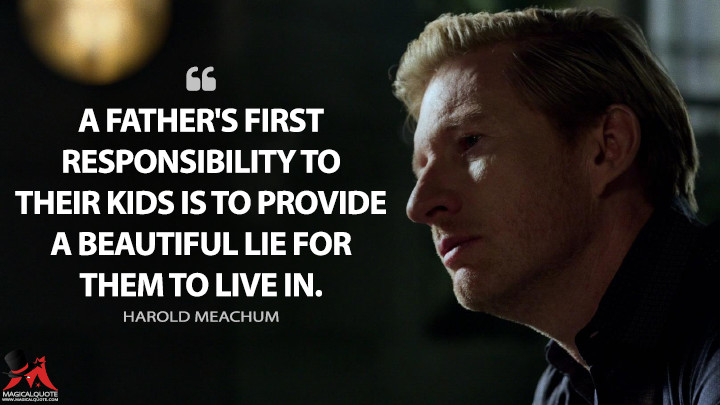 A father's first responsibility to their kids is to provide a beautiful lie for them to live in. - Harold Meachum (Iron Fist Quotes)