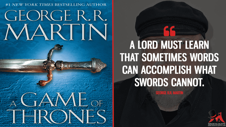 A lord must learn that sometimes words can accomplish what swords cannot. - George R.R. Martin (A Game of Thrones Quotes)