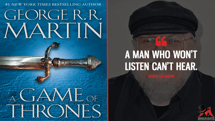 A man who won't listen can't hear. - George R.R. Martin (A Game of Thrones Quotes)