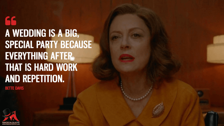 A wedding is a big, special party because everything after that is hard work and repetition. - Bette Davis (Feud Quotes)