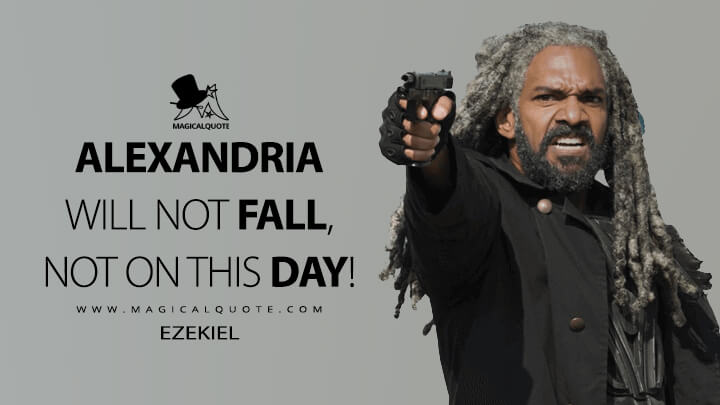 Alexandria will not fall, not on this day! - Ezekiel (The Walking Dead Quotes)