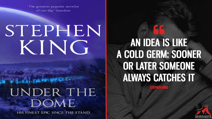 An idea is like a cold germ: sooner or later someone always catches it. - Stephen King (Under the Dome Quotes)