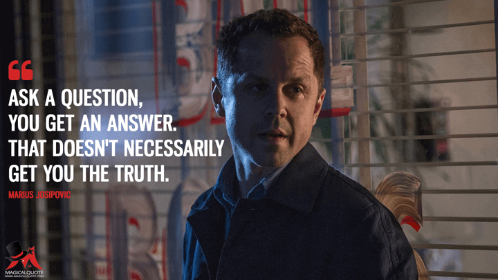 Ask a question, you get an answer. That doesn't necessarily get you the truth. - Marius Josipovic (Sneaky Pete Quotes)