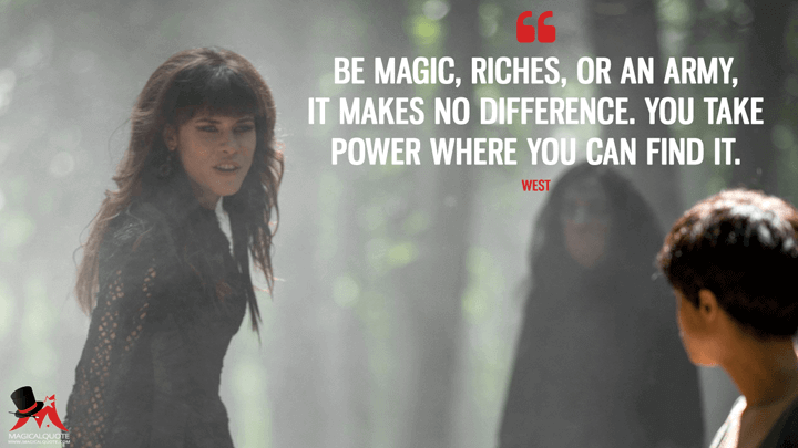 Be magic, riches, or an army, it makes no difference. You take power where you can find it. - West (Emerald City Quotes)