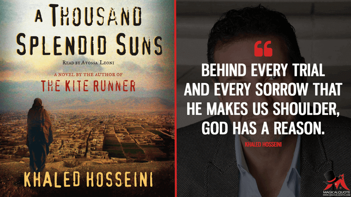Behind every trial and every sorrow that He makes us shoulder, God has a reason. - Khaled Hosseini (A Thousand Splendid Suns Quotes)