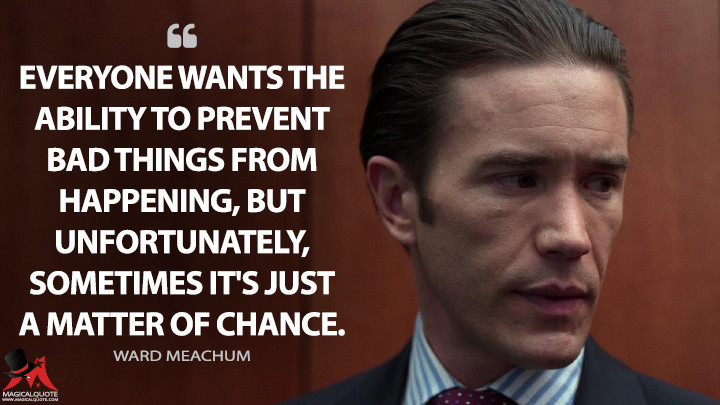 Everyone wants the ability to prevent bad things from happening, but unfortunately, sometimes it's just a matter of chance. - Ward Meachum (Iron Fist Quotes)