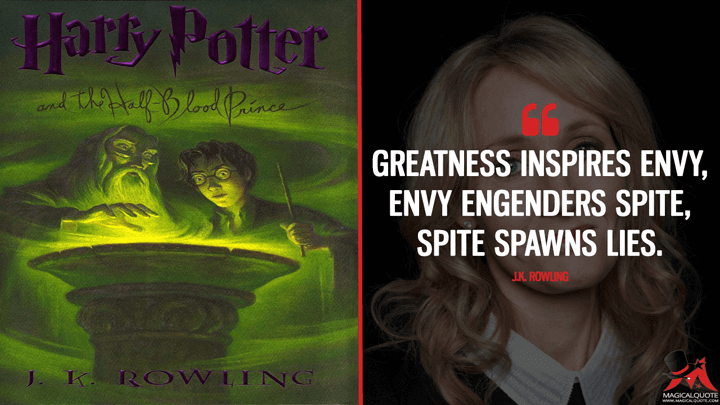 Greatness inspires envy, envy engenders spite, spite spawns lies. - J.K. Rowling (Harry Potter and the Half-Blood Prince Quotes)