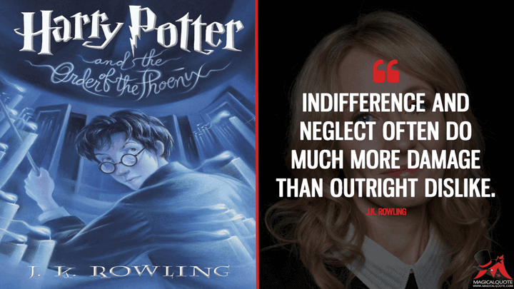 Indifference and neglect often do much more damage than outright dislike. - J.K. Rowling (Harry Potter and the Order of the Phoenix Quotes)