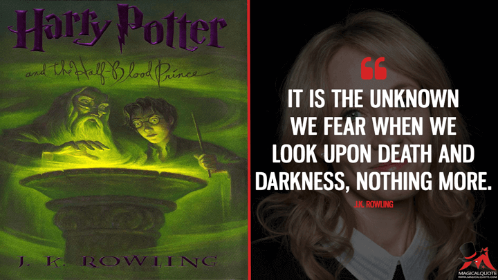 It is the unknown we fear when we look upon death and darkness, nothing more. - J.K. Rowling (Harry Potter and the Half-Blood Prince Quotes)