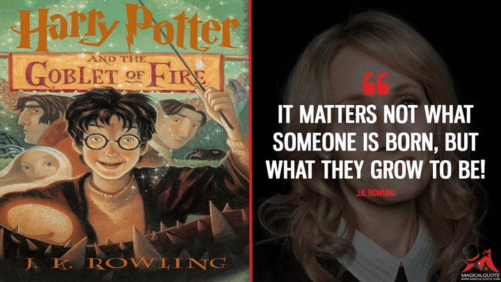 It matters not what someone is born, but what they grow to be! - J.K. Rowling (Harry Potter and the Goblet of Fire Quotes)