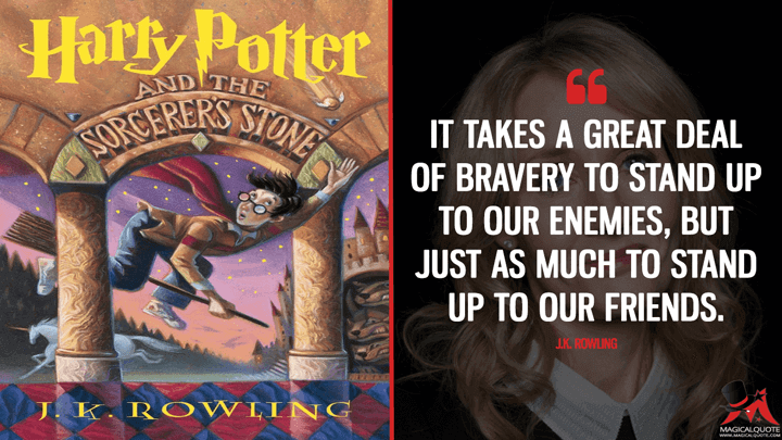 It takes a great deal of bravery to stand up to our enemies, but just as much to stand up to our friends. - J.K. Rowling (Harry Potter and the Sorcerer's Stone Quotes)