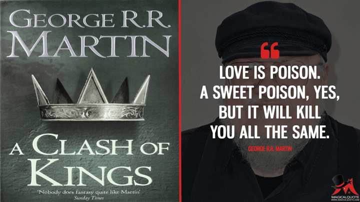Love is poison. A sweet poison, yes, but it will kill you all the same. - George R.R. Martin (A Clash of Kings Quotes)