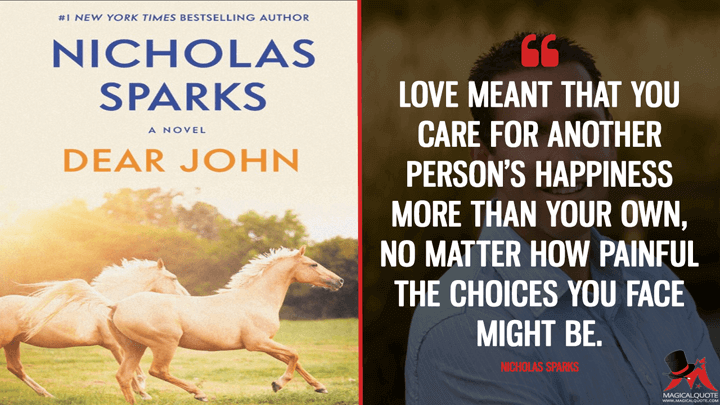 Love meant that you care for another person's happiness more than your own, no matter how painful the choices you face might be. - Nicholas Sparks (Dear John Quotes)