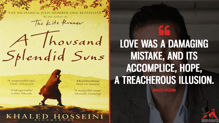 Love was a damaging mistake, and its accomplice, hope, a treacherous illusion. - Khaled Hosseini (A Thousand Splendid Suns Quotes)