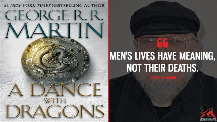 Men's lives have meaning, not their deaths. - George R.R. Martin (A Dance with Dragons Quotes)