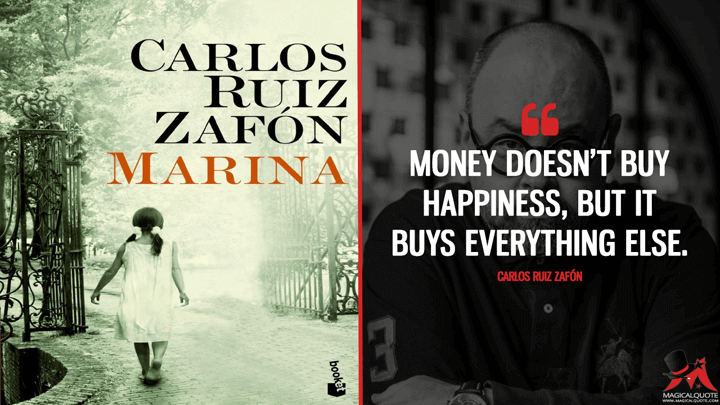 Money doesn't buy happiness, but it buys everything else. - Carlos Ruiz Zafón (Marina Quotes)