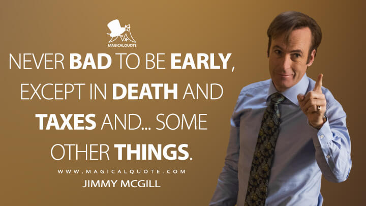 Never bad to be early, except in death and taxes and... some other things. - Jimmy McGill (Better Call Saul Quotes)