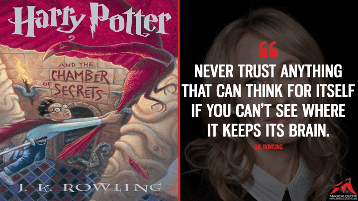 Never trust anything that can think for itself if you can't see where it keeps its brain. - J.K. Rowling (Harry Potter and the Chamber of Secrets Quotes)