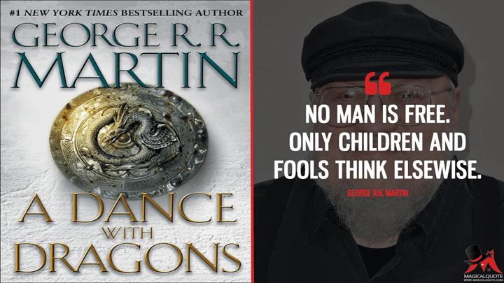 No man is free. Only children and fools think elsewise. - George R.R. Martin (A Dance with Dragons Quotes)