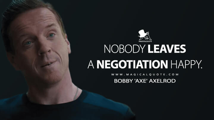 Nobody leaves a negotiation happy. - Bobby 'Axe' Axelrod (Billions Quotes)