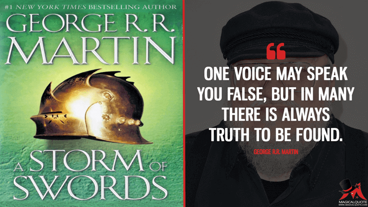 One voice may speak you false, but in many there is always truth to be found. - George R.R. Martin (A Storm of Swords Quotes)