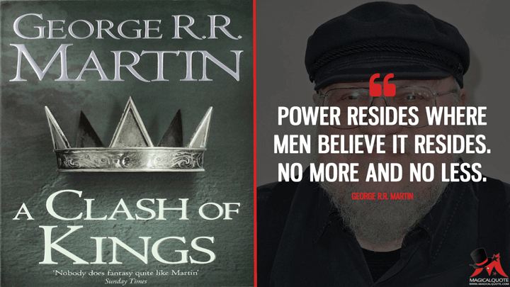 Power resides where men believe it resides. No more and no less. - George R.R. Martin (A Clash of Kings Quotes)