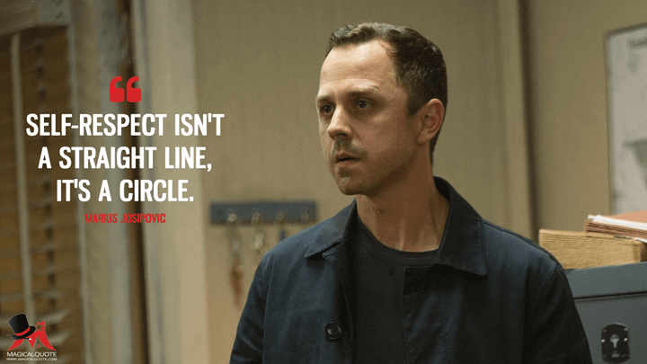 Self-respect isn't a straight line, it's a circle. - Marius Josipovic (Sneaky Pete Quotes)