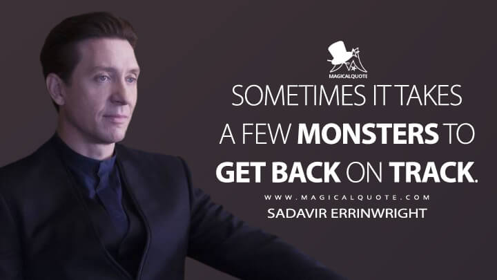Sometimes it takes a few monsters to get back on track. - Sadavir Errinwright (The Expanse Quotes)