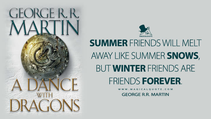 Summer friends will melt away like summer snows, but winter friends are friends forever. - George R.R. Martin (A Dance with Dragons Quotes)