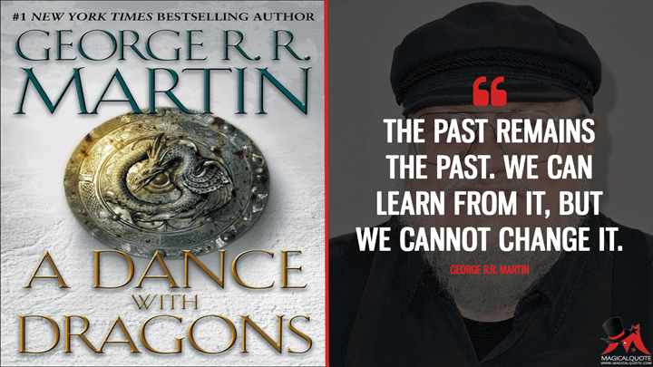 The past remains the past. We can learn from it, but we cannot change it. - George R.R. Martin (A Dance with Dragons Quotes)