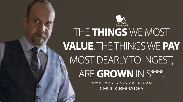 The things we most value, the things we pay most dearly to ingest, are grown in s***. - Chuck Rhoades (Billions Quotes)