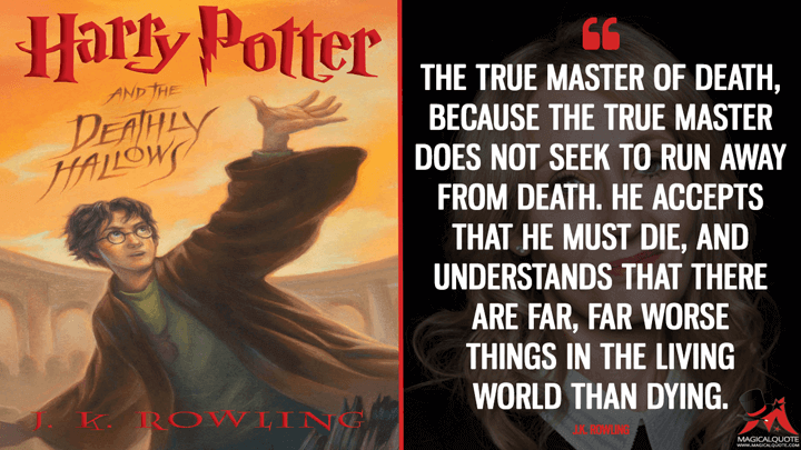 The true master of death, because the true master does not seek to run away from Death. He accepts that he must die, and understands that there are far, far worse things in the living world than dying. - J.K. Rowling (Harry Potter And The Deathly Hallows Quotes)