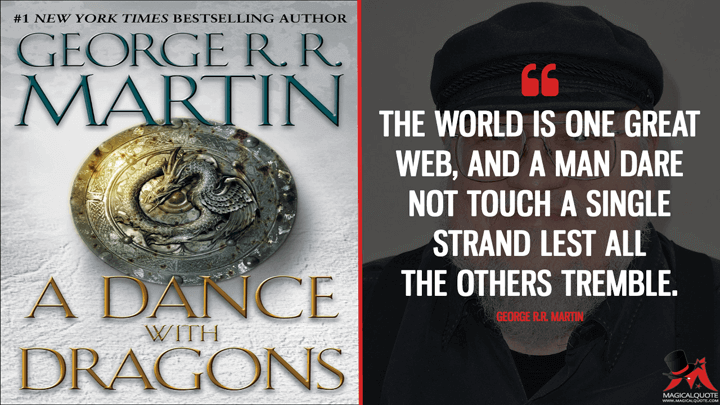 The world is one great web, and a man dare not touch a single strand lest all the others tremble. - George R.R. Martin (A Dance with Dragons Quotes)