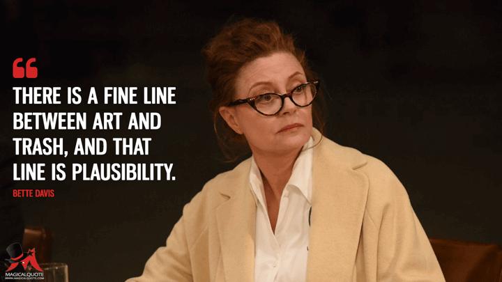 There is a fine line between art and trash, and that line is plausibility. - Bette Davis (Feud Quotes)