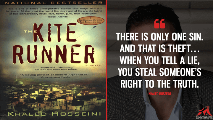 There is only one sin. And that is theft… When you tell a lie, you steal someone's right to the truth. - Khaled Hosseini (The Kite Runner Quotes)