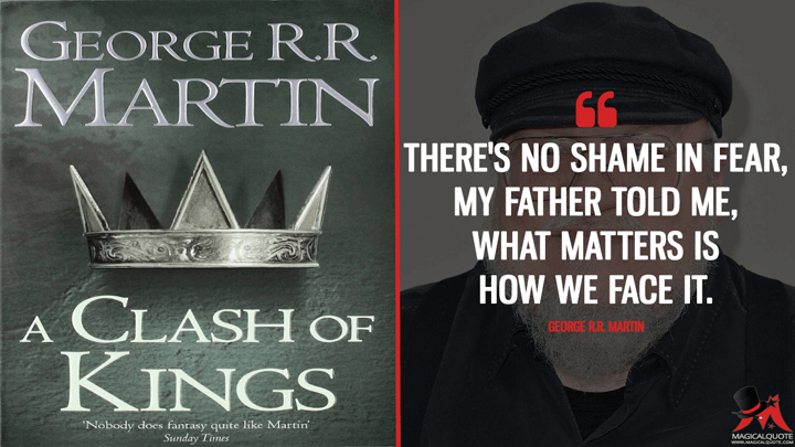 There's no shame in fear, my father told me, what matters is how we face it. - George R.R. Martin (A Clash of Kings Quotes)