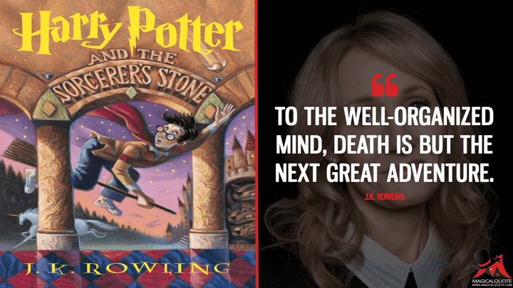 To the well-organized mind, death is but the next great adventure. - J.K. Rowling (Harry Potter and the Sorcerer's Stone Quotes)
