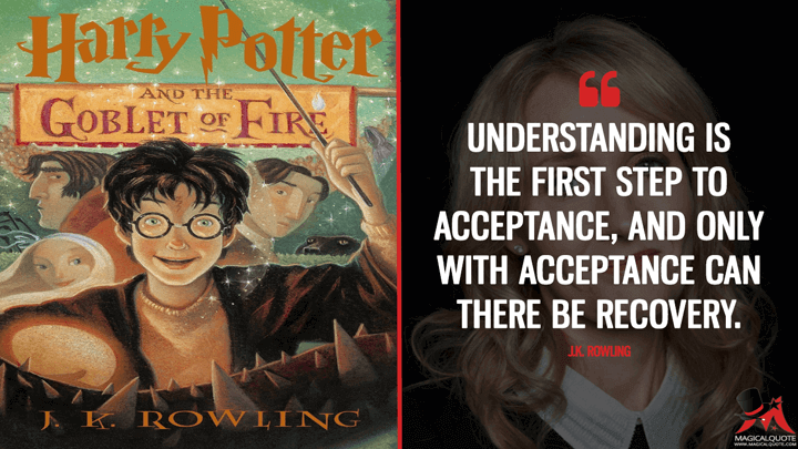 Understanding is the first step to acceptance, and only with acceptance can there be recovery. - J.K. Rowling (Harry Potter and the Goblet of Fire Quotes)