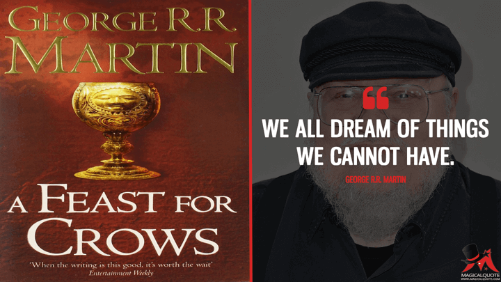 We all dream of things we cannot have. - George R.R. Martin (A Feast for Crows Quotes)
