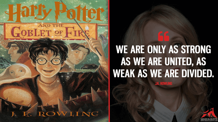 We are only as strong as we are united, as weak as we are divided. - J.K. Rowling (Harry Potter and the Goblet of Fire Quotes)