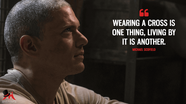 Wearing a cross is one thing, living by it is another. - Michael Scofield (Prison Break Quotes)