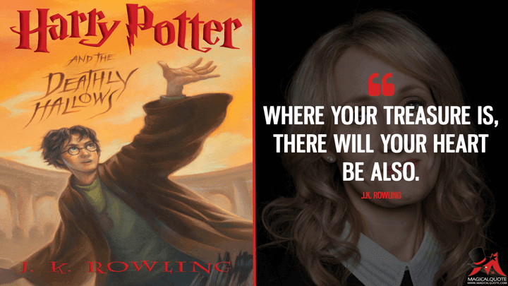 Where your treasure is, there will your heart be also. - J.K. Rowling (Harry Potter And The Deathly Hallows Quotes)