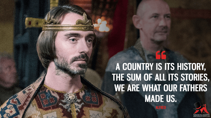 A country is its history, the sum of all its stories, we are what our fathers made us. - Alfred (The Last Kingdom Quotes)