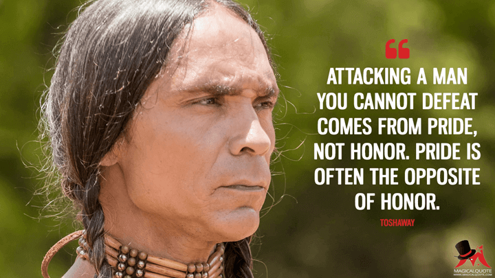 Attacking a man you cannot defeat comes from pride, not honor. Pride is often the opposite of honor. - Toshaway (The Son Quotes)